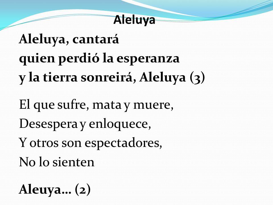Aleluya Aleluya, cantará quien perdió la esperanza y la tierra sonreirá, Aleluya (3) El que sufre, mata y muere, Desespera y enloquece, Y otros son es