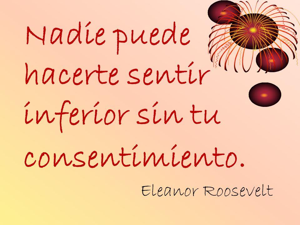 Nadie puede hacerte sentir inferior sin tu consentimiento. Eleanor Roosevelt