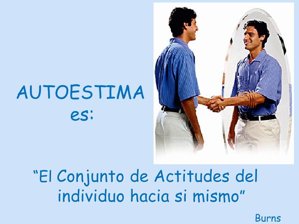 El Conjunto de Actitudes del individuo hacia si mismo Burns El Conjunto de Actitudes del individuo hacia si mismo Burns AUTOESTIMA es: