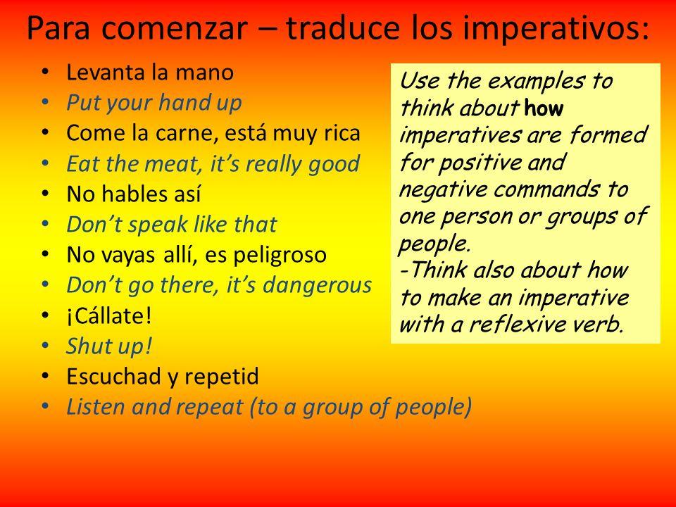 Para comenzar – traduce los imperativos: Levanta la mano Put your hand up Come la carne, está muy rica Eat the meat, its really good No hables así Don