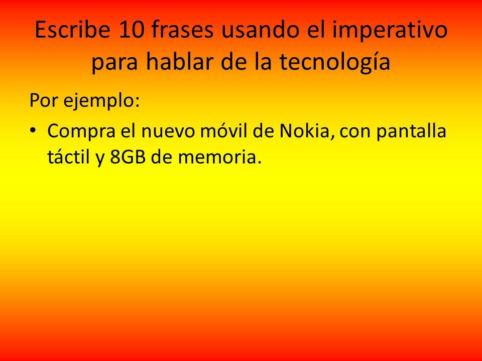 Escribe 10 frases usando el imperativo para hablar de la tecnología Por ejemplo: Compra el nuevo móvil de Nokia, con pantalla táctil y 8GB de memoria.