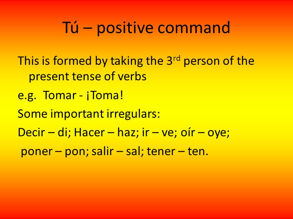 Tú – positive command Stem changing verbs stay the same: Pensar - piensa Dormir – duerme Reflexive verbs: These work in the same way, but the pronoun is attached to the end: Lavarse – lávate Ducharse – dúchate