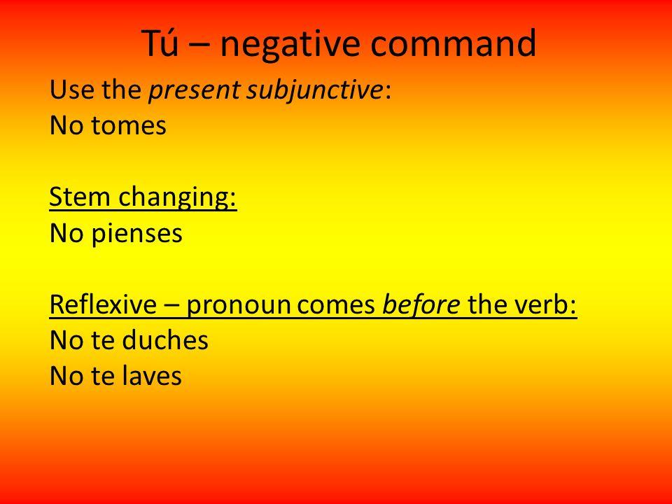 Tú – negative command Use the present subjunctive: No tomes Stem changing: No pienses Reflexive – pronoun comes before the verb: No te duches No te la