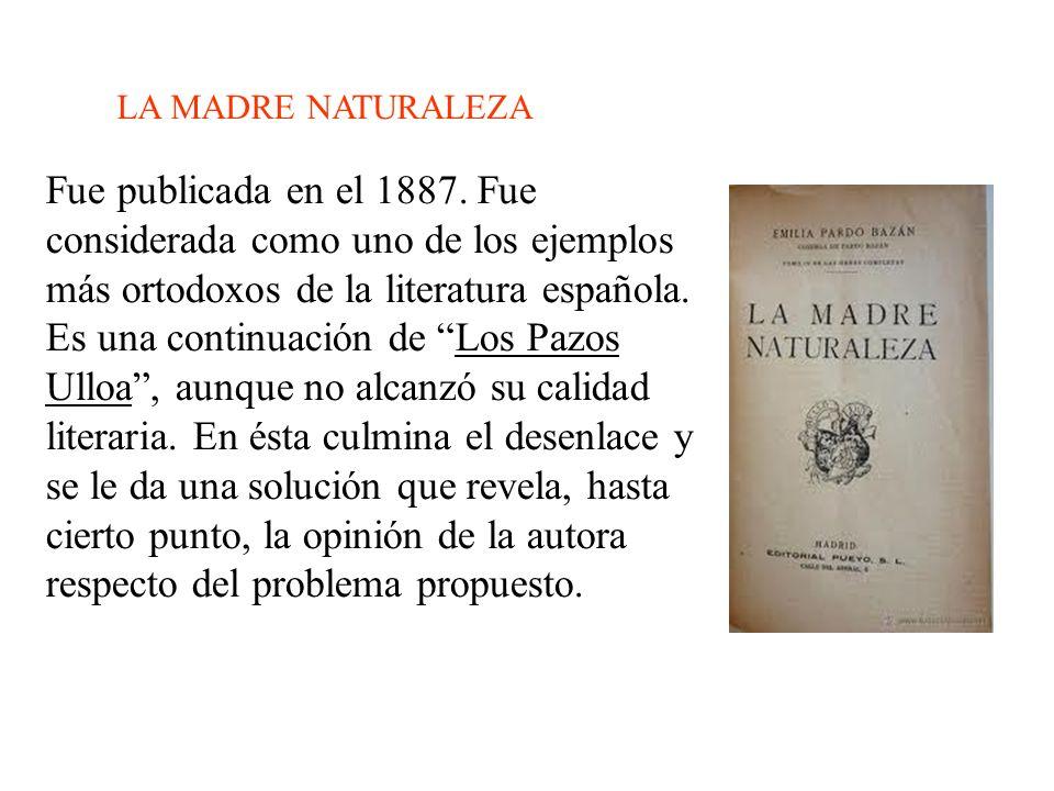 LA MADRE NATURALEZA Fue publicada en el 1887. Fue considerada como uno de los ejemplos más ortodoxos de la literatura española. Es una continuación de