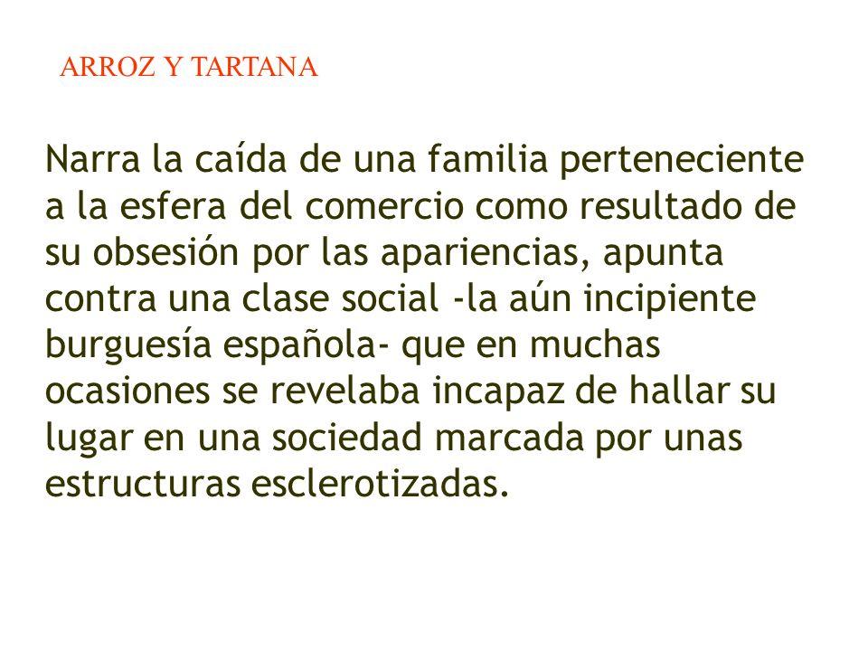 ARROZ Y TARTANA Narra la caída de una familia perteneciente a la esfera del comercio como resultado de su obsesión por las apariencias, apunta contra