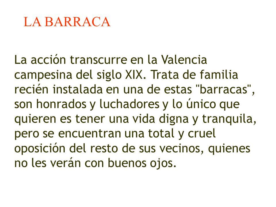 LA BARRACA La acción transcurre en la Valencia campesina del siglo XIX. Trata de familia recién instalada en una de estas
