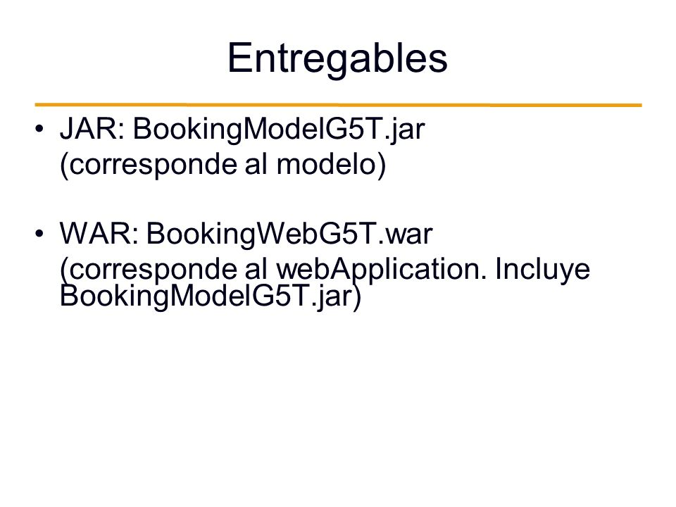 Entregables JAR: BookingModelG5T.jar (corresponde al modelo) WAR: BookingWebG5T.war (corresponde al webApplication. Incluye BookingModelG5T.jar)
