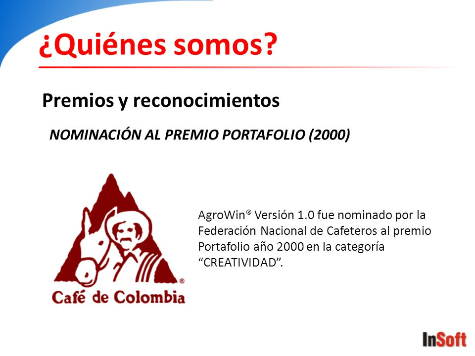 ¿Quiénes somos? Premios y reconocimientos NOMINACIÓN AL PREMIO PORTAFOLIO (2000) AgroWin® Versión 1.0 fue nominado por la Federación Nacional de Cafet