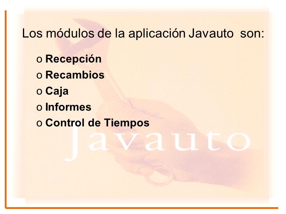 Los módulos de la aplicación Javauto son: oRecepción oRecambios oCaja oInformes oControl de Tiempos