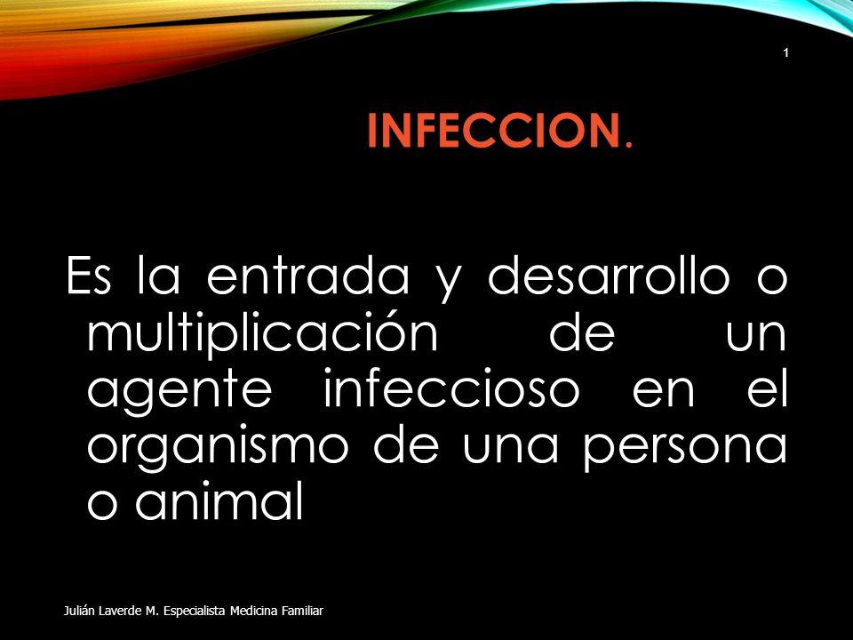 INFECCION. Es la entrada y desarrollo o multiplicación de un agente infeccioso en el organismo de una persona o animal Julián Laverde M. Especialista