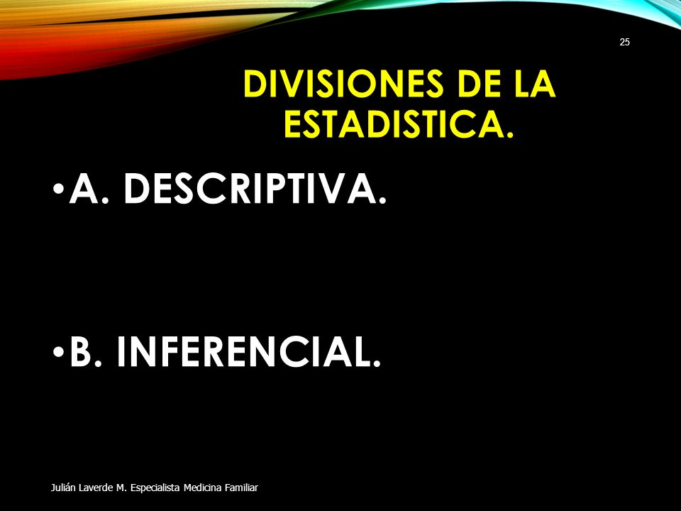 DIVISIONES DE LA ESTADISTICA. A. DESCRIPTIVA. B. INFERENCIAL. Julián Laverde M. Especialista Medicina Familiar 25
