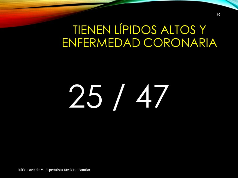 TIENEN LÍPIDOS ALTOS Y ENFERMEDAD CORONARIA 25 / 47 Julián Laverde M. Especialista Medicina Familiar 40
