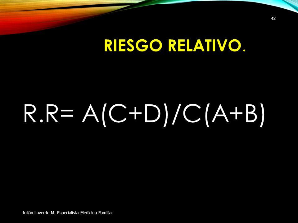 RIESGO RELATIVO. R.R= A(C+D)/C(A+B) Julián Laverde M. Especialista Medicina Familiar 42