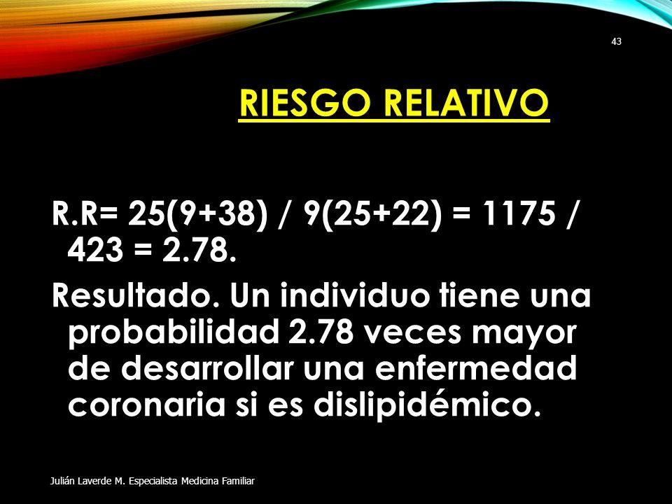 RIESGO RELATIVO R.R= 25(9+38) / 9(25+22) = 1175 / 423 = 2.78. Resultado. Un individuo tiene una probabilidad 2.78 veces mayor de desarrollar una enfer