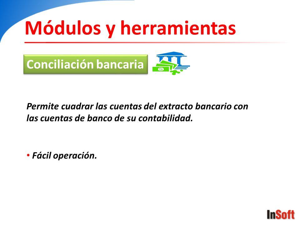 Módulos y herramientas Conciliación bancaria Permite cuadrar las cuentas del extracto bancario con las cuentas de banco de su contabilidad. Fácil oper