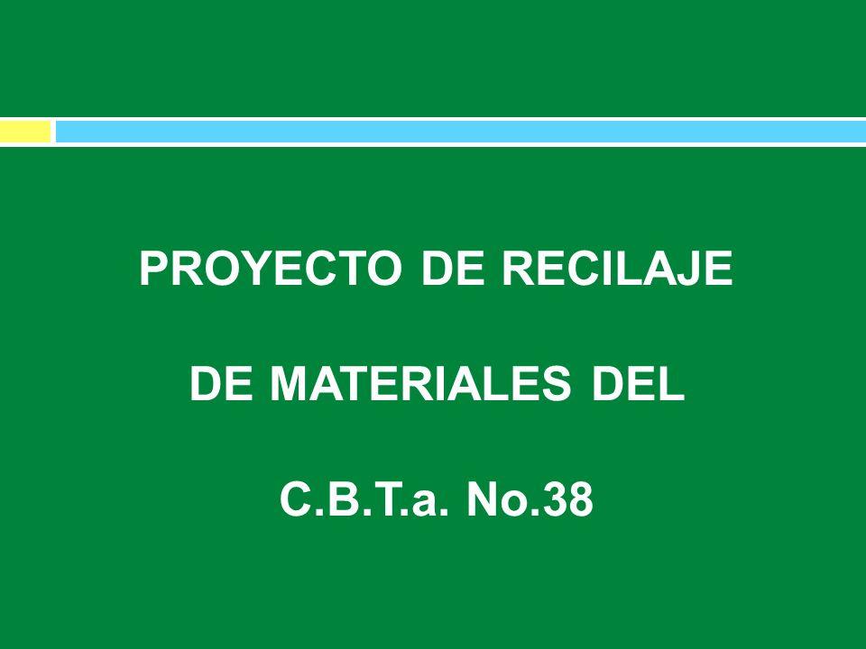 PROYECTO DE RECICLAJE DE MATERIALES DEL CBTA NO.38 PROYECTO DE RECILAJE DE MATERIALES DEL C.B.T.a. No.38 PROYECTO DE RECICLAJE DE MATERIALES DEL CBTA