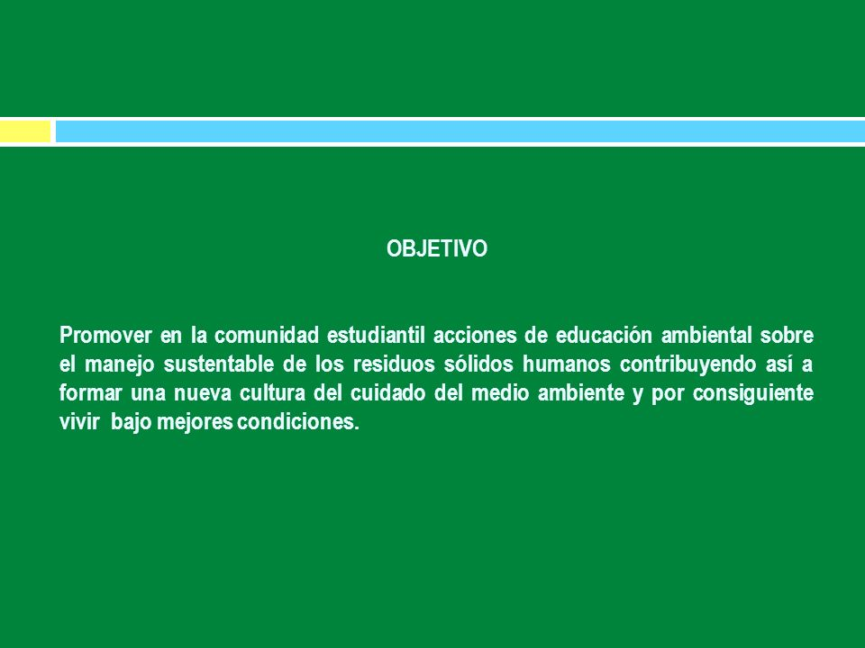 OBJETIVO Promover en la comunidad estudiantil acciones de educación ambiental sobre el manejo sustentable de los residuos sólidos humanos contribuyend