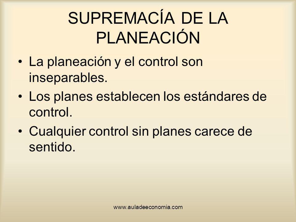 www.auladeeconomia.com SUPREMACÍA DE LA PLANEACIÓN La planeación y el control son inseparables. Los planes establecen los estándares de control. Cualq