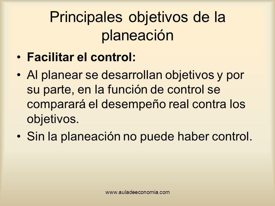 www.auladeeconomia.com Principales objetivos de la planeación Facilitar el control: Al planear se desarrollan objetivos y por su parte, en la función