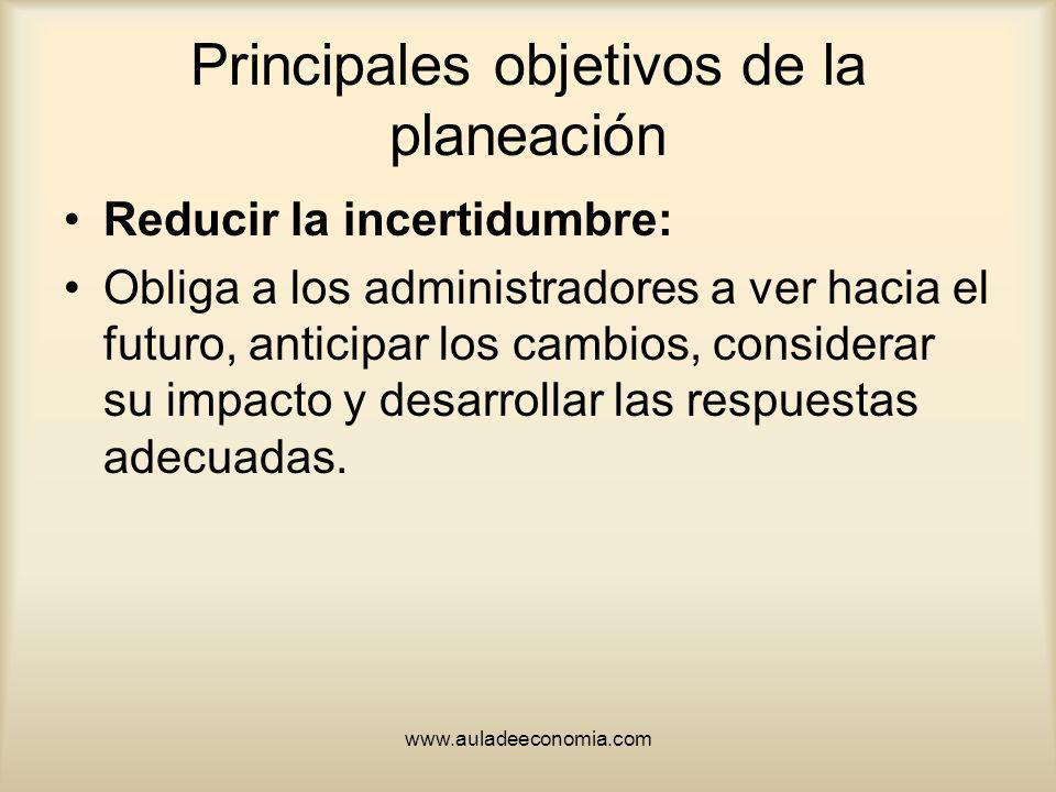 www.auladeeconomia.com Principales objetivos de la planeación Reducir la incertidumbre: Obliga a los administradores a ver hacia el futuro, anticipar