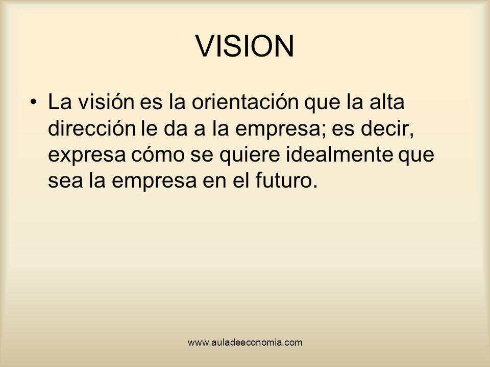 www.auladeeconomia.com VISION La visión es la orientación que la alta dirección le da a la empresa; es decir, expresa cómo se quiere idealmente que se