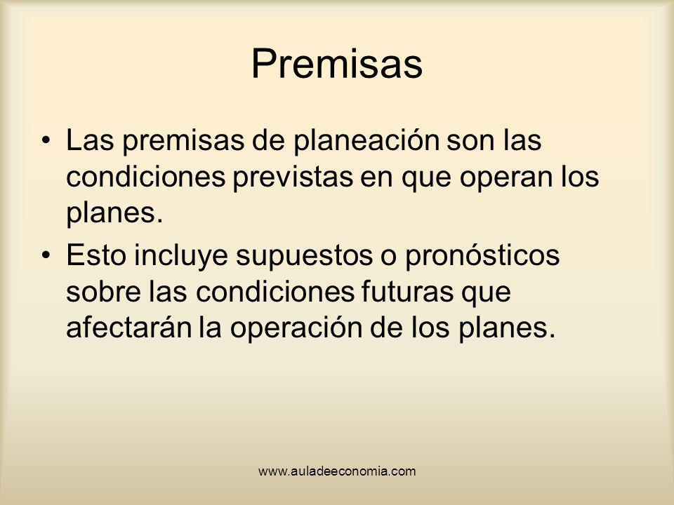 www.auladeeconomia.com Premisas Las premisas de planeación son las condiciones previstas en que operan los planes. Esto incluye supuestos o pronóstico