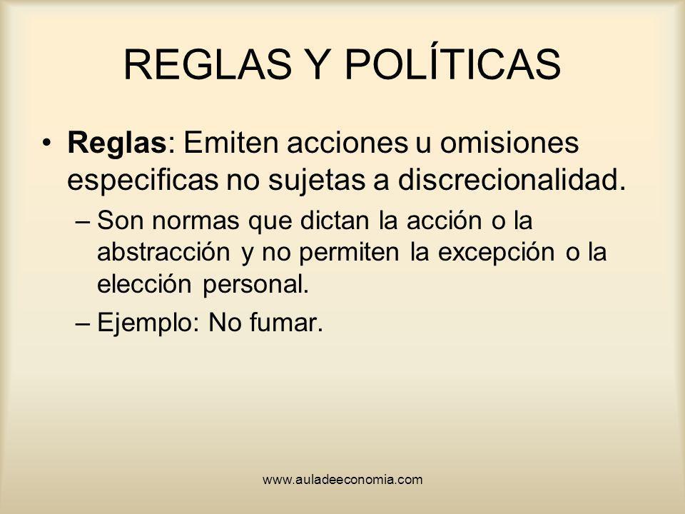 www.auladeeconomia.com REGLAS Y POLÍTICAS Reglas: Emiten acciones u omisiones especificas no sujetas a discrecionalidad. –Son normas que dictan la acc
