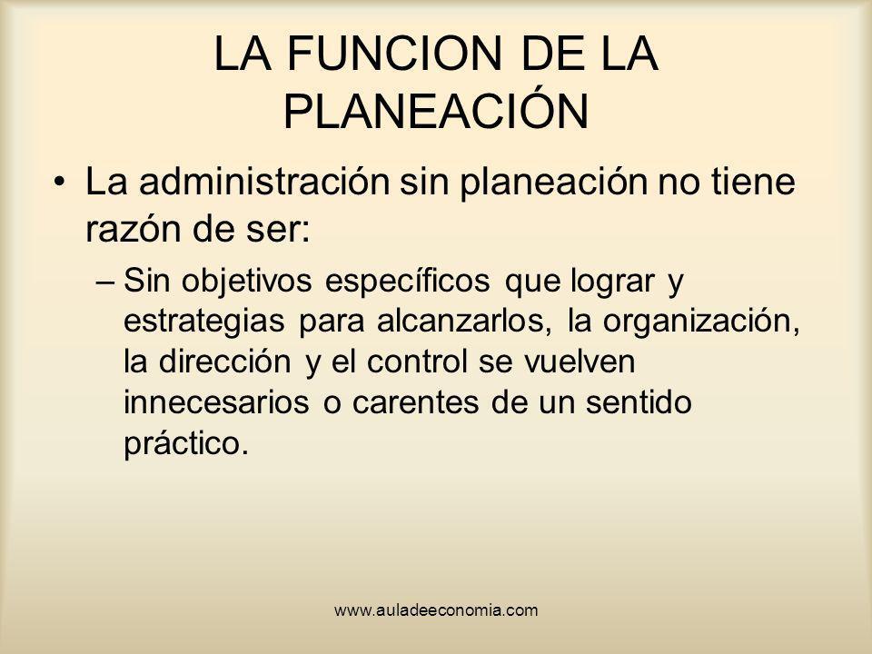 www.auladeeconomia.com LA FUNCION DE LA PLANEACIÓN La administración sin planeación no tiene razón de ser: –Sin objetivos específicos que lograr y est