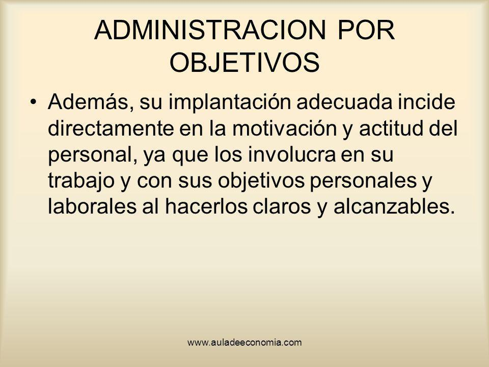 www.auladeeconomia.com ADMINISTRACION POR OBJETIVOS Además, su implantación adecuada incide directamente en la motivación y actitud del personal, ya q
