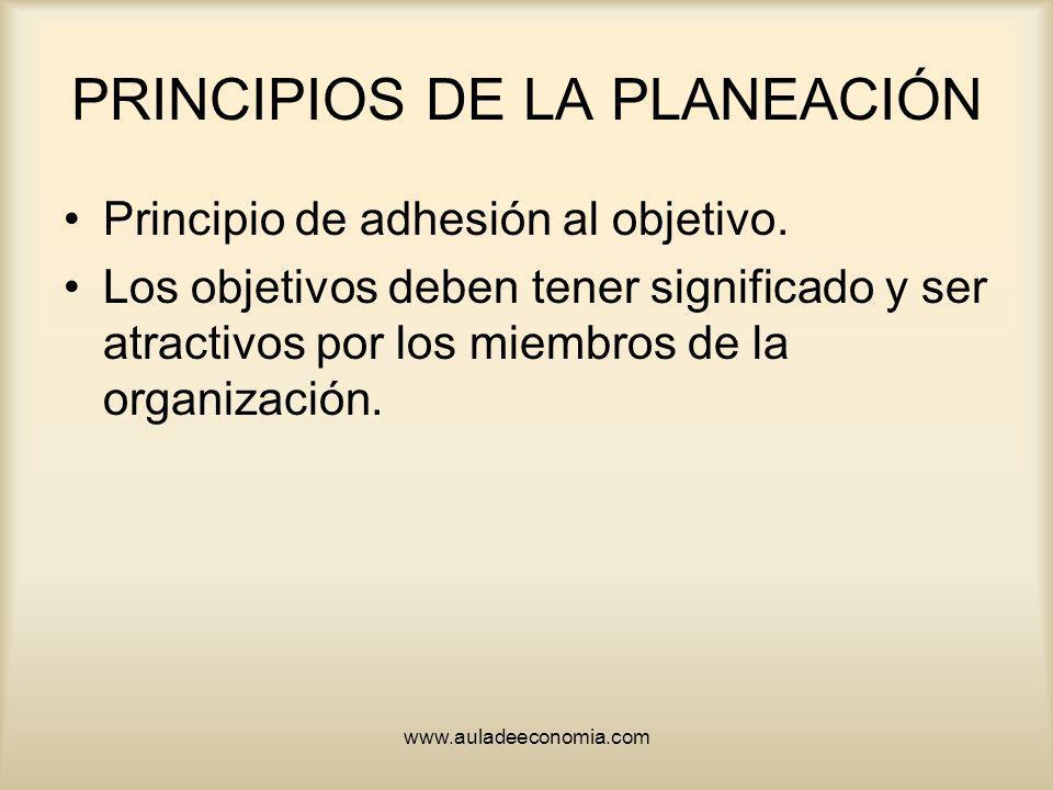 www.auladeeconomia.com PRINCIPIOS DE LA PLANEACIÓN Principio de adhesión al objetivo. Los objetivos deben tener significado y ser atractivos por los m