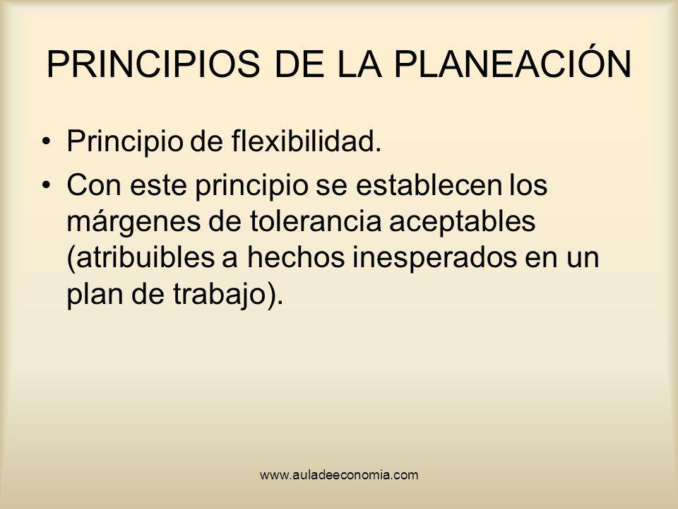 www.auladeeconomia.com PRINCIPIOS DE LA PLANEACIÓN Principio de flexibilidad. Con este principio se establecen los márgenes de tolerancia aceptables (