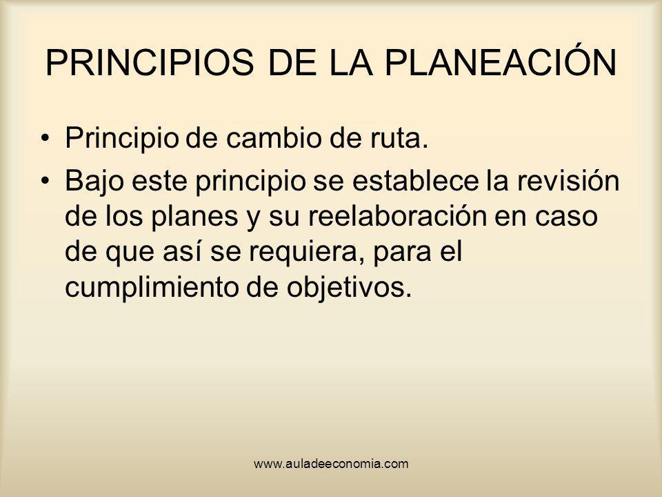 www.auladeeconomia.com PRINCIPIOS DE LA PLANEACIÓN Principio de cambio de ruta. Bajo este principio se establece la revisión de los planes y su reelab
