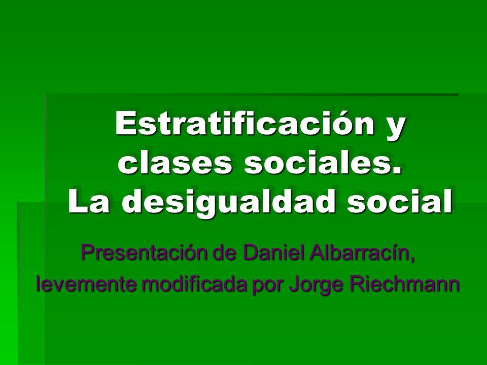 Estratificación y clases sociales. La desigualdad social Presentación de Daniel Albarracín, levemente modificada por Jorge Riechmann