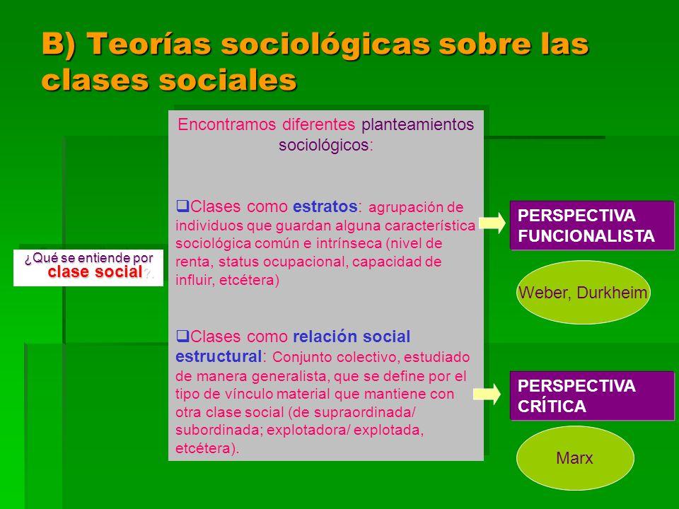 B) Teorías sociológicas sobre las clases sociales ¿Qué se entiende por clase social ?. Encontramos diferentes planteamientos sociológicos: Clases como