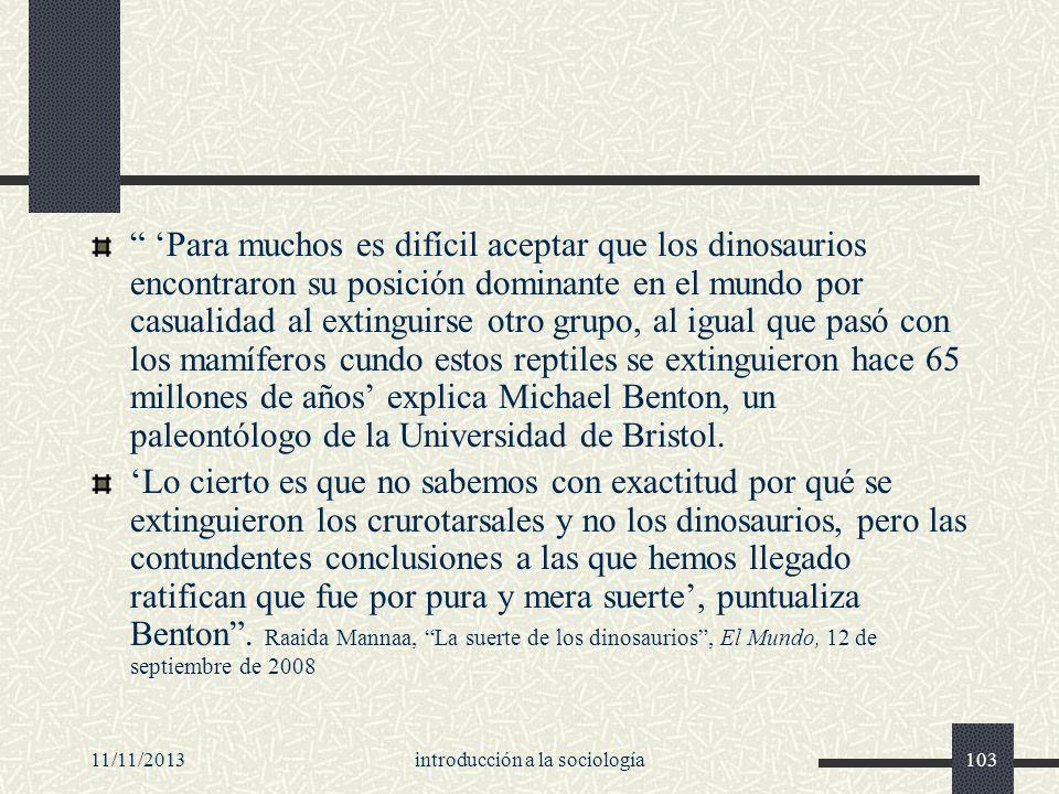 11/11/2013introducción a la sociología103 Para muchos es difícil aceptar que los dinosaurios encontraron su posición dominante en el mundo por casuali