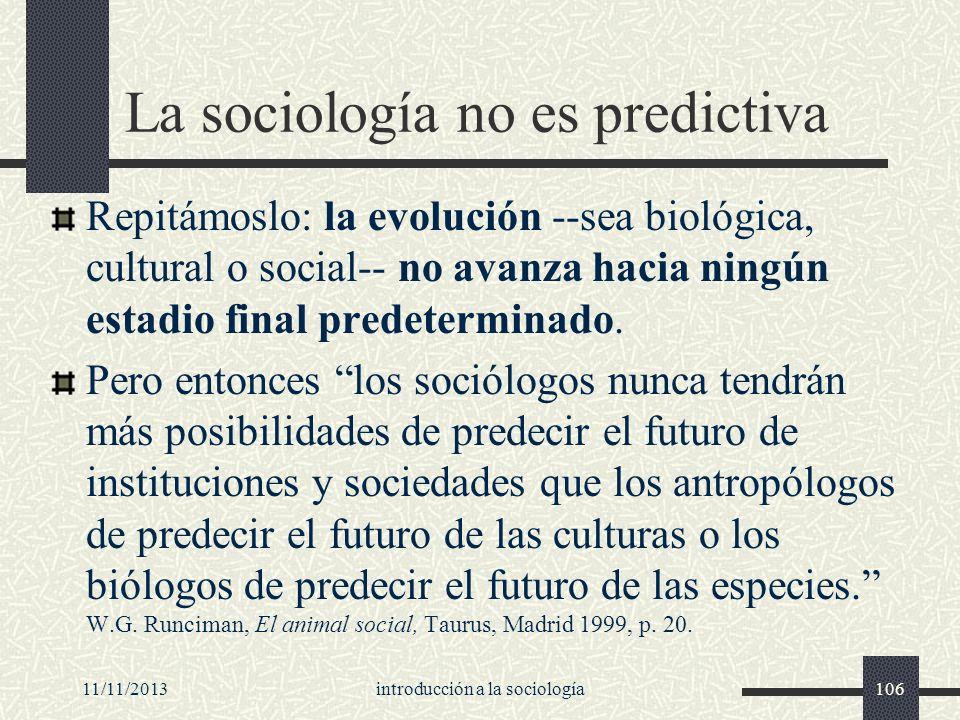 11/11/2013introducción a la sociología106 La sociología no es predictiva Repitámoslo: la evolución --sea biológica, cultural o social-- no avanza haci