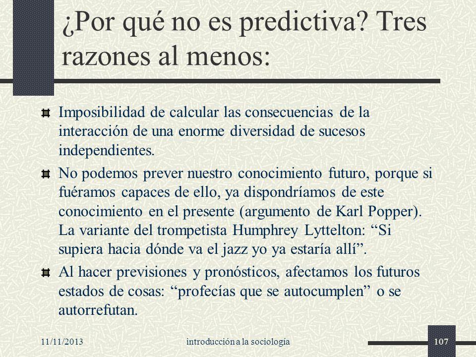 11/11/2013introducción a la sociología107 ¿Por qué no es predictiva? Tres razones al menos: Imposibilidad de calcular las consecuencias de la interacc