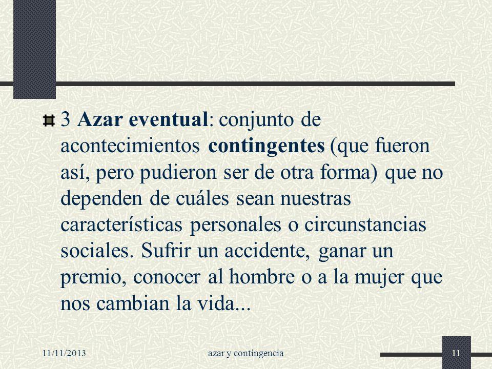 11/11/2013azar y contingencia11 3 Azar eventual: conjunto de acontecimientos contingentes (que fueron así, pero pudieron ser de otra forma) que no dep