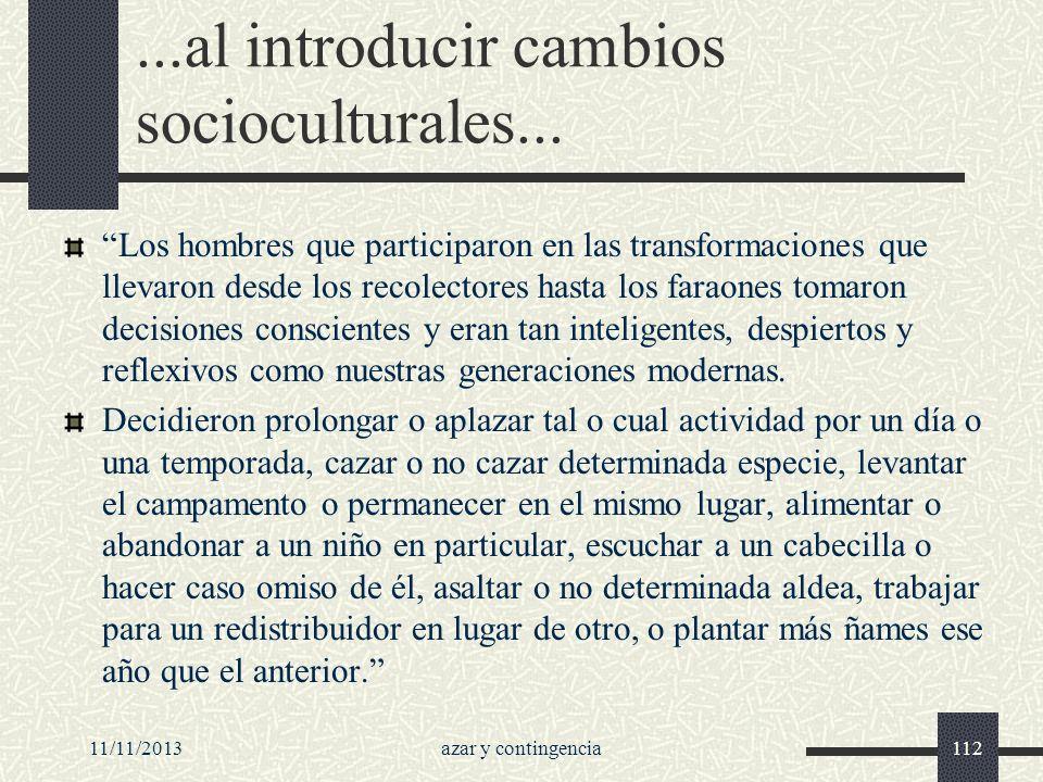 11/11/2013azar y contingencia112...al introducir cambios socioculturales... Los hombres que participaron en las transformaciones que llevaron desde lo