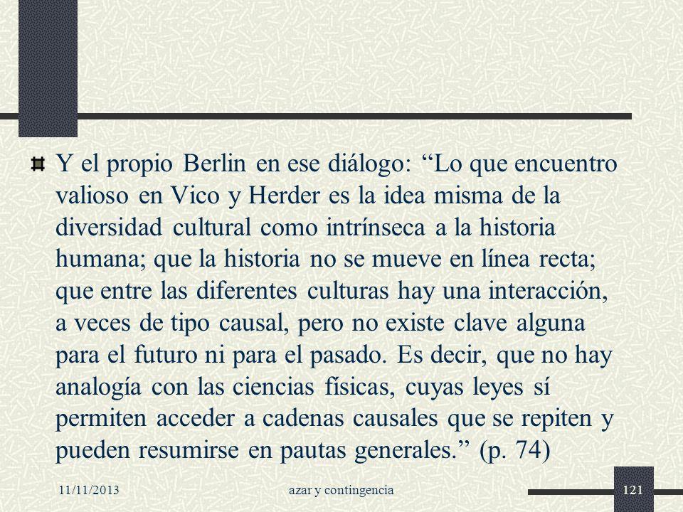 11/11/2013azar y contingencia121 Y el propio Berlin en ese diálogo: Lo que encuentro valioso en Vico y Herder es la idea misma de la diversidad cultur