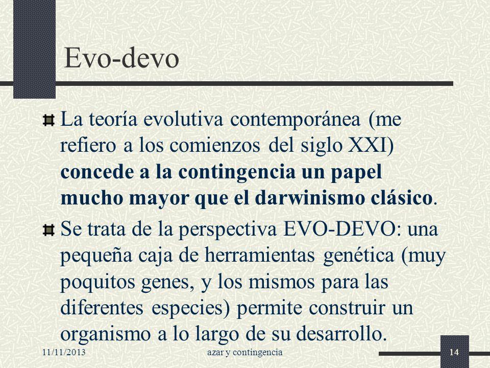 11/11/2013azar y contingencia14 Evo-devo La teoría evolutiva contemporánea (me refiero a los comienzos del siglo XXI) concede a la contingencia un pap