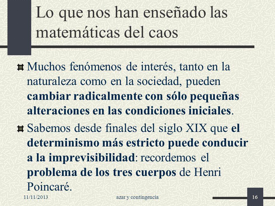 11/11/2013azar y contingencia16 Lo que nos han enseñado las matemáticas del caos Muchos fenómenos de interés, tanto en la naturaleza como en la socied