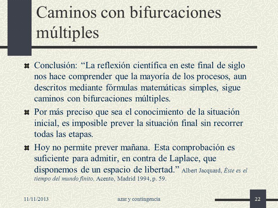 11/11/2013azar y contingencia22 Caminos con bifurcaciones múltiples Conclusión: La reflexión científica en este final de siglo nos hace comprender que