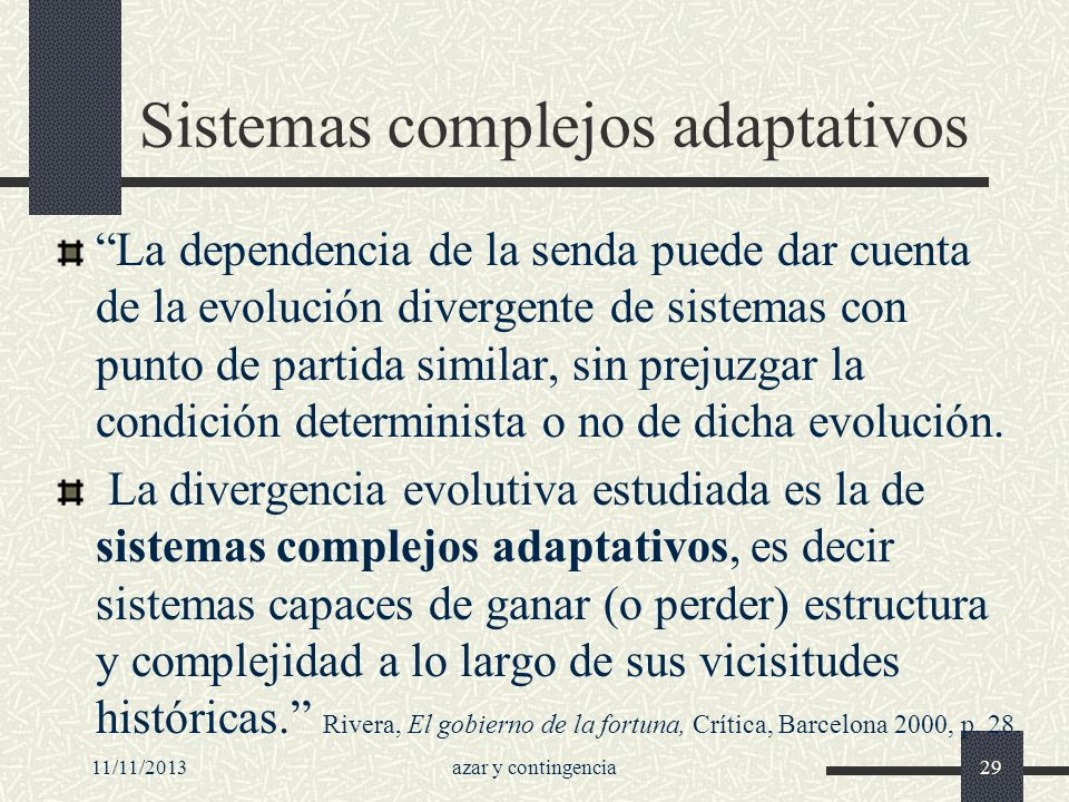11/11/2013azar y contingencia29 Sistemas complejos adaptativos La dependencia de la senda puede dar cuenta de la evolución divergente de sistemas con