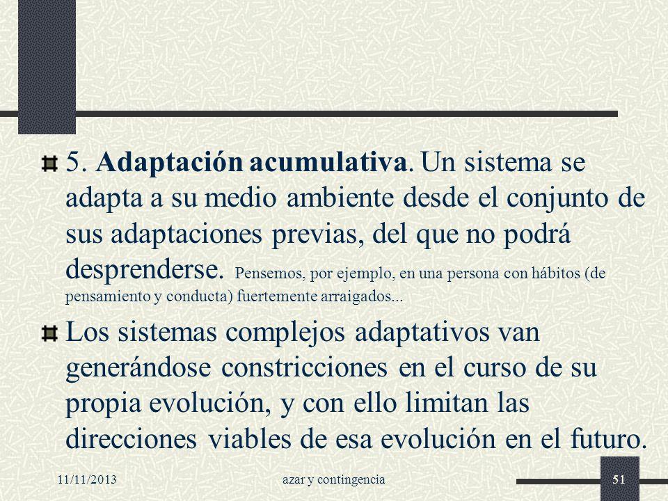 11/11/2013azar y contingencia51 5. Adaptación acumulativa. Un sistema se adapta a su medio ambiente desde el conjunto de sus adaptaciones previas, del