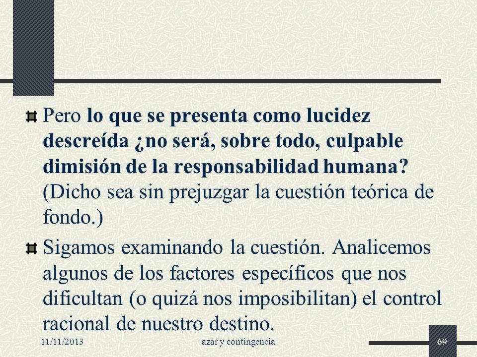 11/11/2013azar y contingencia69 Pero lo que se presenta como lucidez descreída ¿no será, sobre todo, culpable dimisión de la responsabilidad humana? (