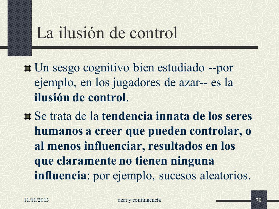 11/11/2013azar y contingencia70 La ilusión de control Un sesgo cognitivo bien estudiado --por ejemplo, en los jugadores de azar-- es la ilusión de con