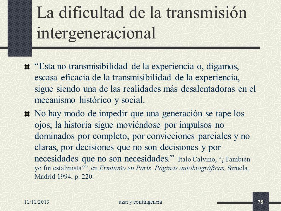 11/11/2013azar y contingencia78 La dificultad de la transmisión intergeneracional Esta no transmisibilidad de la experiencia o, digamos, escasa eficac