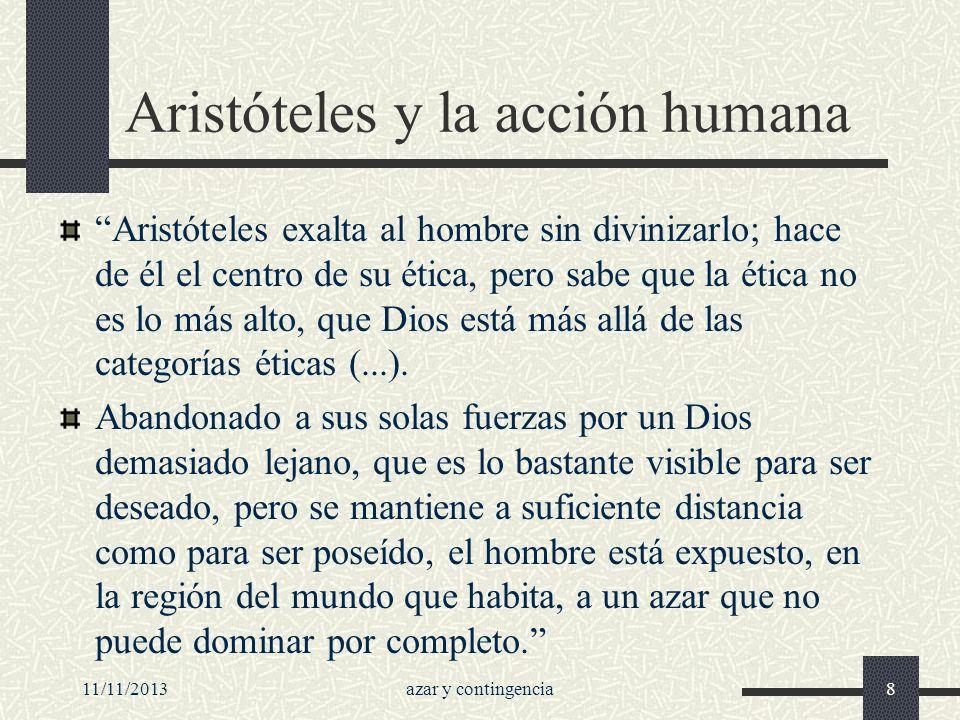 11/11/2013azar y contingencia8 Aristóteles y la acción humana Aristóteles exalta al hombre sin divinizarlo; hace de él el centro de su ética, pero sab