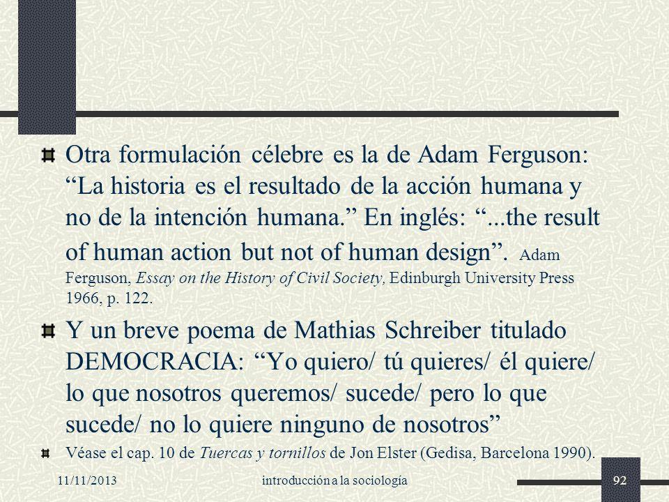 11/11/2013introducción a la sociología92 Otra formulación célebre es la de Adam Ferguson: La historia es el resultado de la acción humana y no de la i
